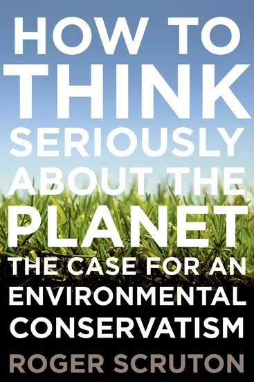 How to Think Seriously About the Planet; the case for an environmental conservatism