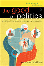 The Good of Politics: A Biblical, Historical, and Contemporary Introduction