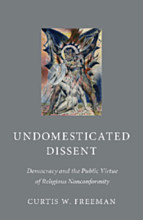 Undomesticated Dissent Democracy and the Public Virtue of Religious Nonconformity