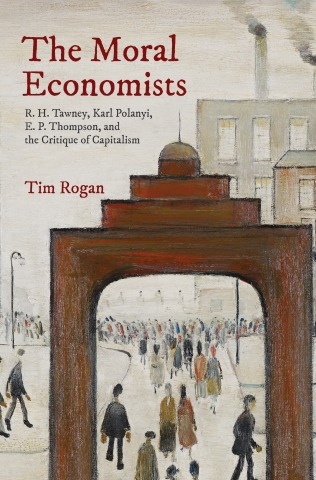 The Moral Economists: R. H. Tawney, Karl Polanyi, E. P. Thompson, and the Critique of Capitalism.